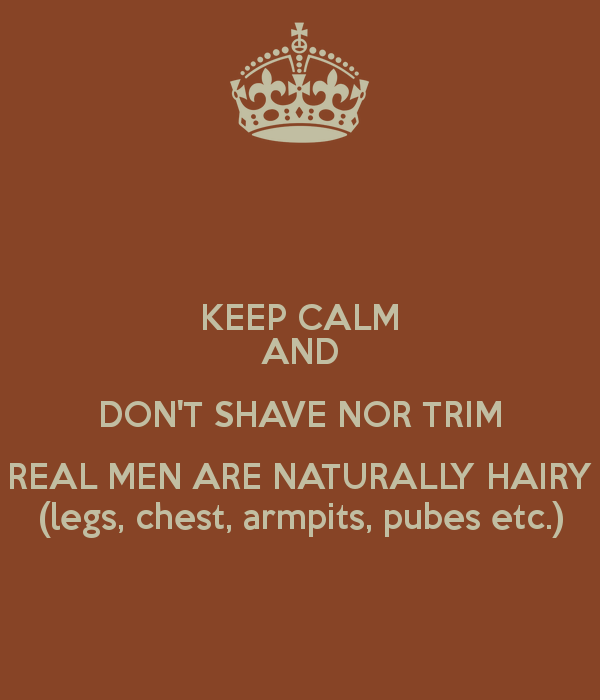 keep-calm-and-don-t-shave-nor-trim-real-men-are-naturally-hairy-legs-chest-armpits-pubes-etc